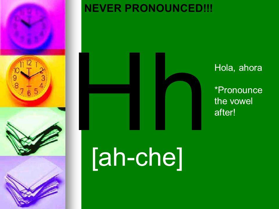 Hh [ah-che] NEVER PRONOUNCED!!! Hola, ahora